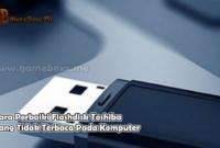Cara Perbaiki Flashdisk Toshiba Yang Tidak Terbaca Pada Komputer